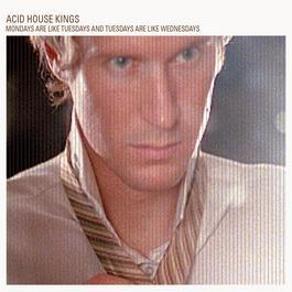 Mondays are like Tuesdays and Tuesdays are like Wednesdays 2010 Acid House Kings