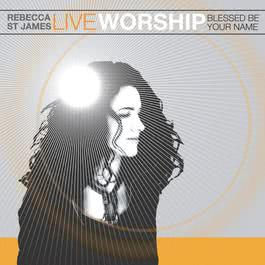 Live Worship: Blessed Be Your Name 2004 Rebecca St. James