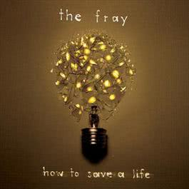 How To Save A Life 2006 The Fray