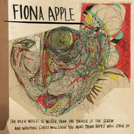 The Idler Wheel Is Wiser Than the Driver of the Screw and Whipping Cords Will Serve You More Than Ropes Will Ever Do 2012 Fiona Apple
