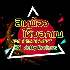 ฟังเพลงอัลบั้ม สิเทน้องให้บอกแน (EDM RMX Project by Jetty Rachers) - Single